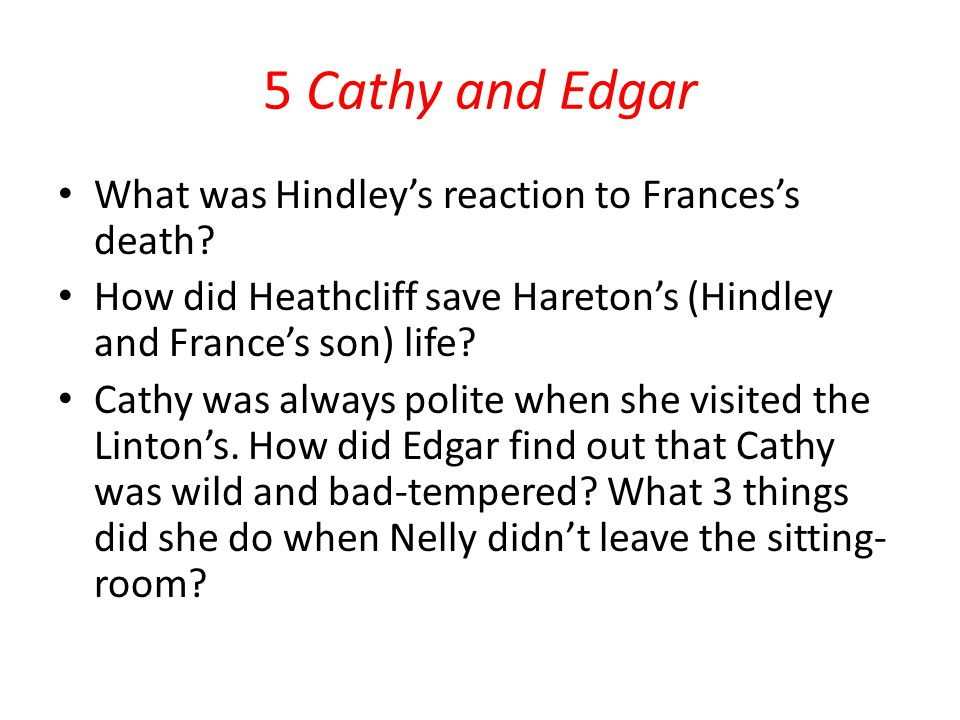 5 Cathy and Edgar What was Hindley's reaction to Frances's death? How did Heathcliff save Hareton's (Hindley and France's son) life? Cathy was always
