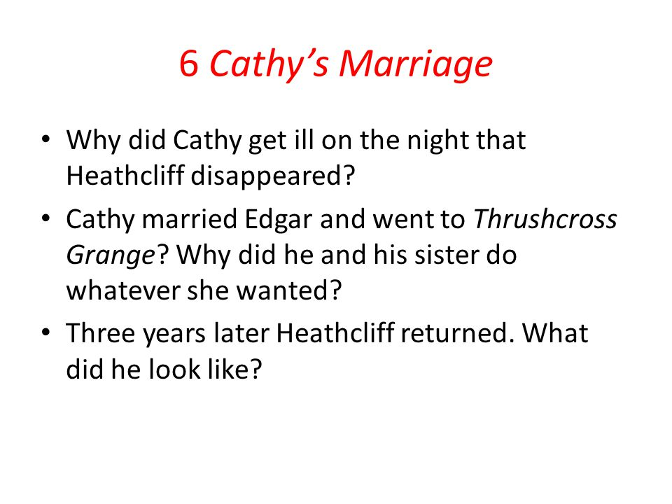 6 Cathy's Marriage Why did Cathy get ill on the night that Heathcliff disappeared? Cathy married Edgar and went to Thrushcross Grange? Why did he and
