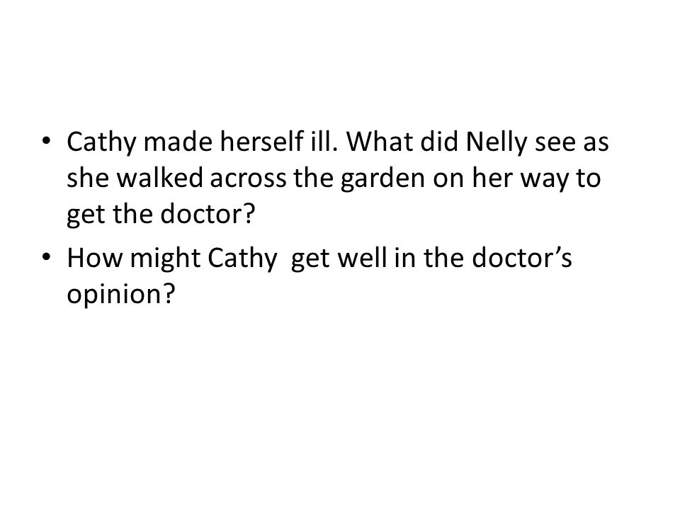 Cathy made herself ill. What did Nelly see as she walked across the garden on her way to get the doctor? How might Cathy get well in the doctor's opin