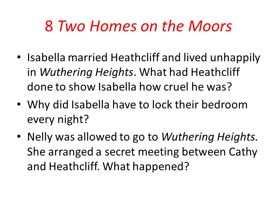 8 Two Homes on the Moors Isabella married Heathcliff and lived unhappily in Wuthering Heights. What had Heathcliff done to show Isabella how cruel he