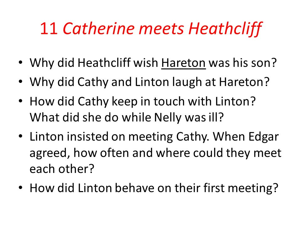 11 Catherine meets Heathcliff Why did Heathcliff wish Hareton was his son? Why did Cathy and Linton laugh at Hareton? How did Cathy keep in touch with