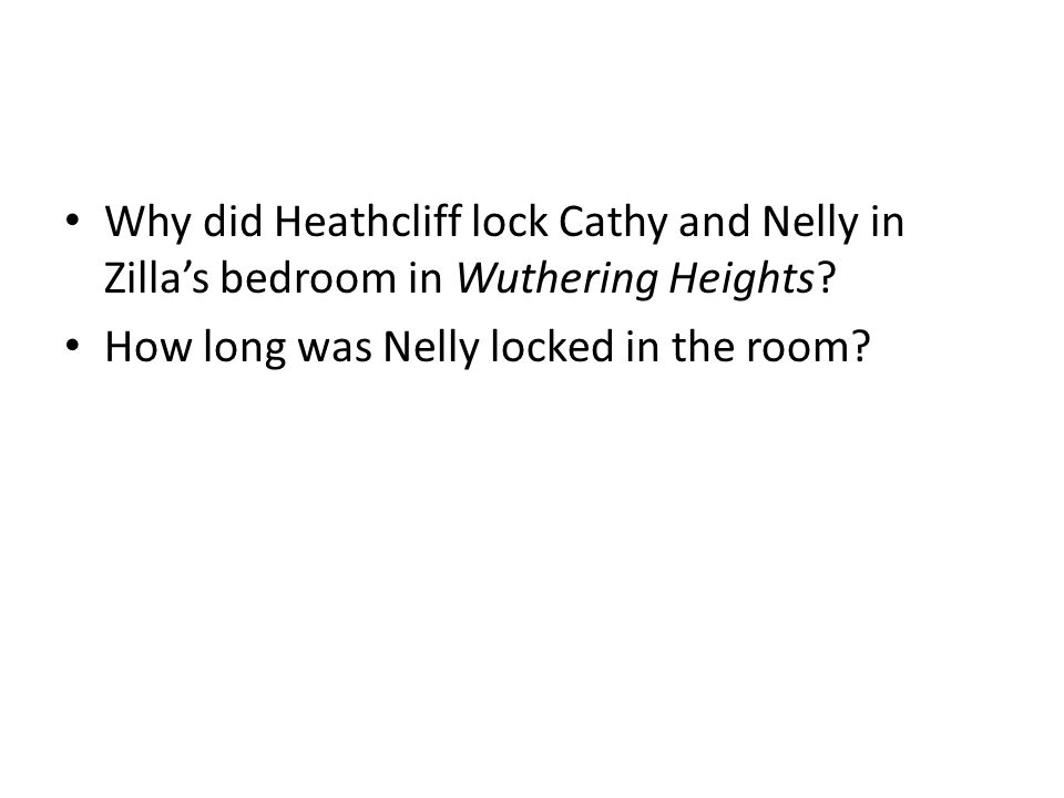Why did Heathcliff lock Cathy and Nelly in Zilla's bedroom in Wuthering Heights? How long was Nelly locked in the room?