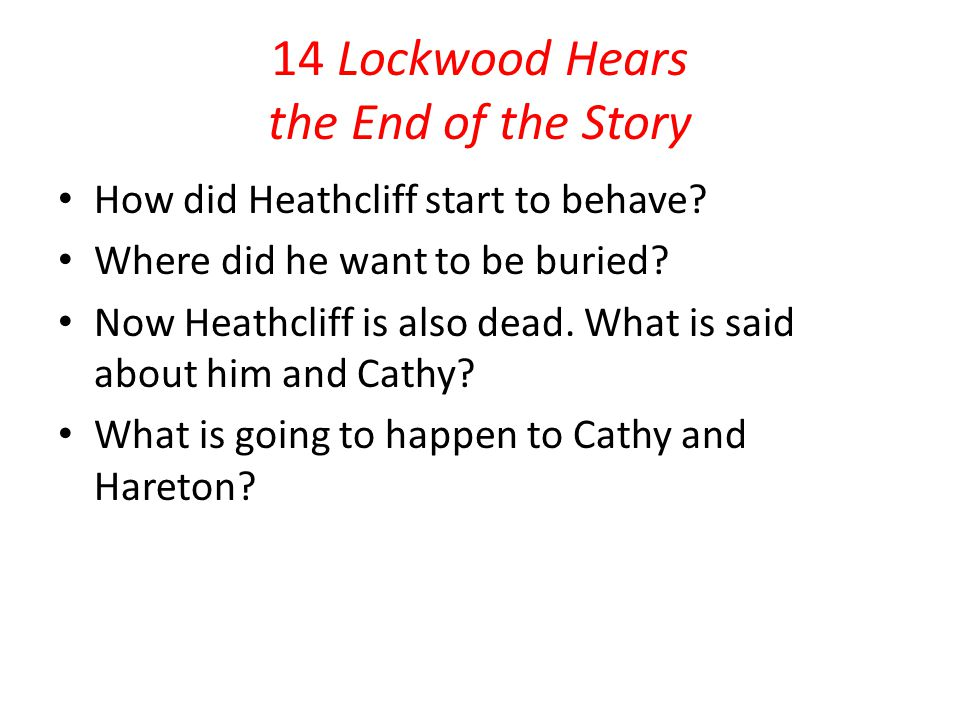 14 Lockwood Hears the End of the Story How did Heathcliff start to behave? Where did he want to be buried? Now Heathcliff is also dead. What is said a