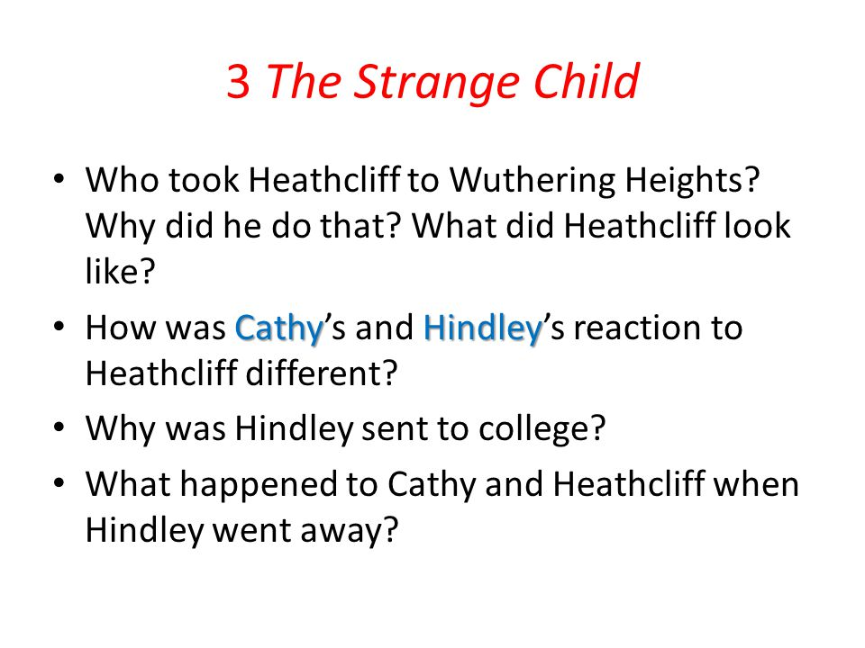 3 The Strange Child Who took Heathcliff to Wuthering Heights? Why did he do that? What did Heathcliff look like? CathyHindley How was Cathy's and Hind