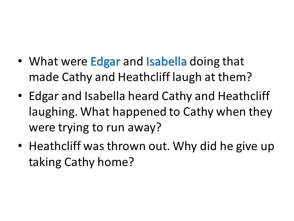 EdgarIsabella What were Edgar and Isabella doing that made Cathy and Heathcliff laugh at them? Edgar and Isabella heard Cathy and Heathcliff laughing.