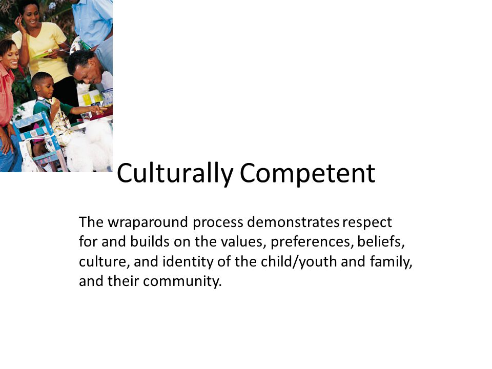 Culturally Competent The wraparound process demonstrates respect for and builds on the values, preferences, beliefs, culture, and identity of the child/youth and family, and their community.