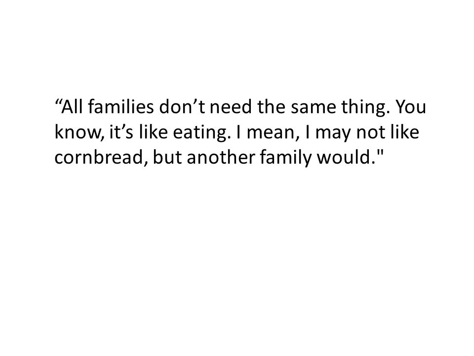 All families don't need the same thing. You know, it's like eating.