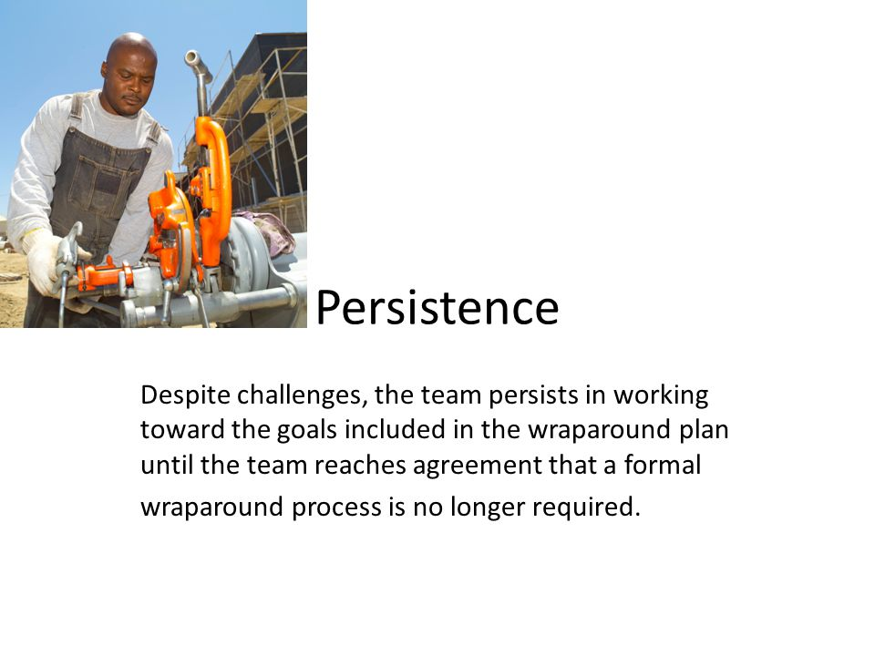 Persistence Despite challenges, the team persists in working toward the goals included in the wraparound plan until the team reaches agreement that a formal wraparound process is no longer required.