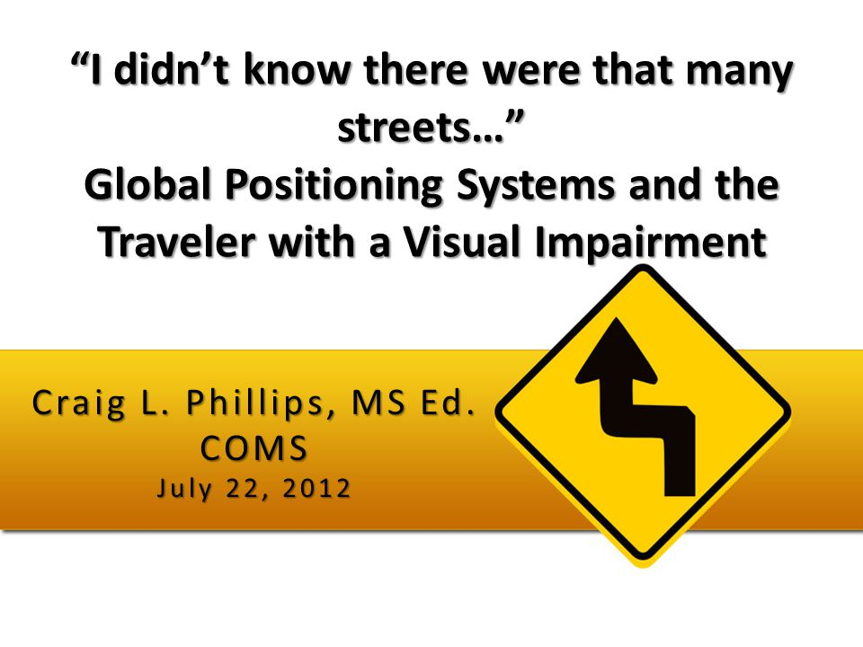 """I didn't know there were that many streets…"" Global Positioning Systems and the Traveler with a Visual Impairment Craig L. Phillips, MS Ed. COMS July"