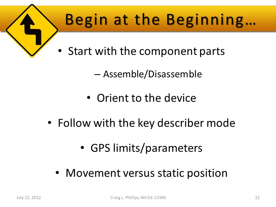 Begin at the Beginning… Start with the component parts – Assemble/Disassemble Orient to the device Follow with the key describer mode GPS limits/param