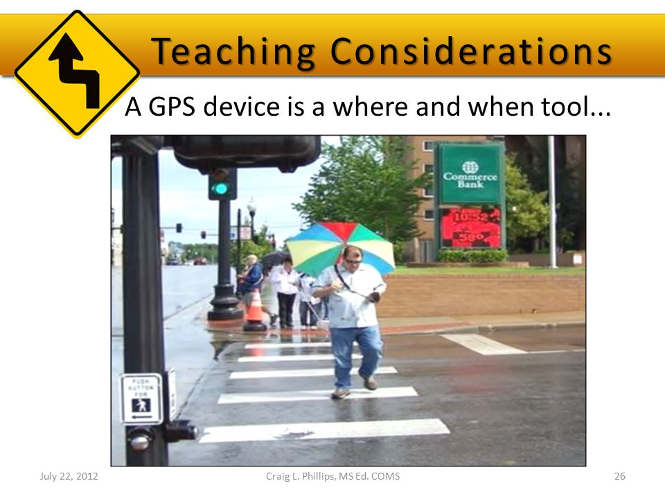 A GPS device is a where and when tool... July 22, 2012Craig L. Phillips, MS Ed. COMS26 Teaching Considerations