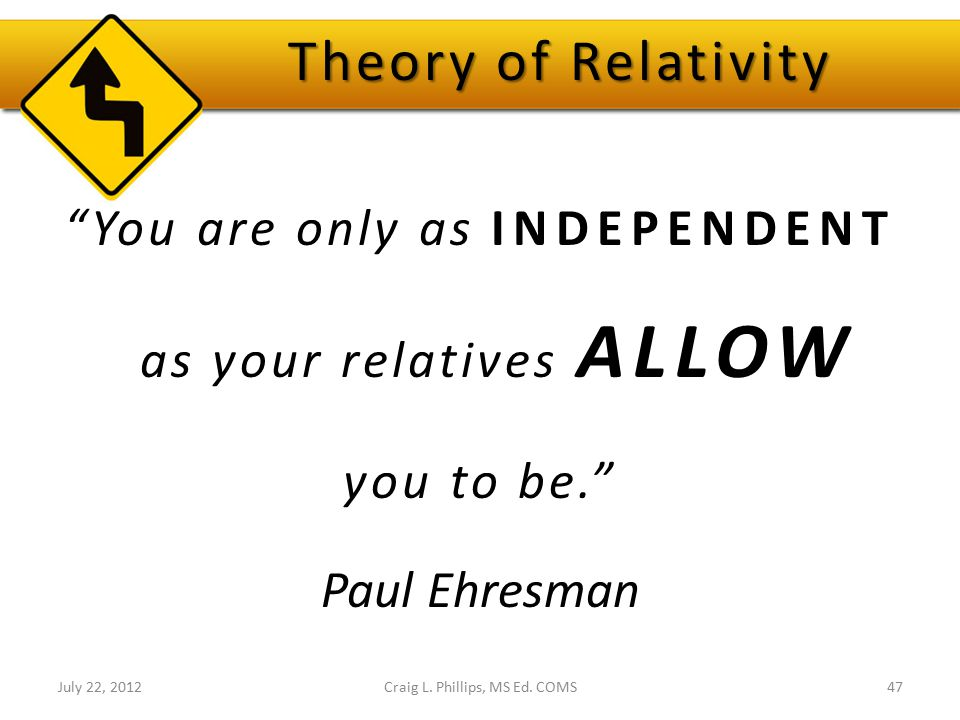 "Theory of Relativity ""You are only as INDEPENDENT as your relatives ALLOW you to be."" Paul Ehresman Craig L. Phillips, MS Ed. COMS47July 22, 2012"
