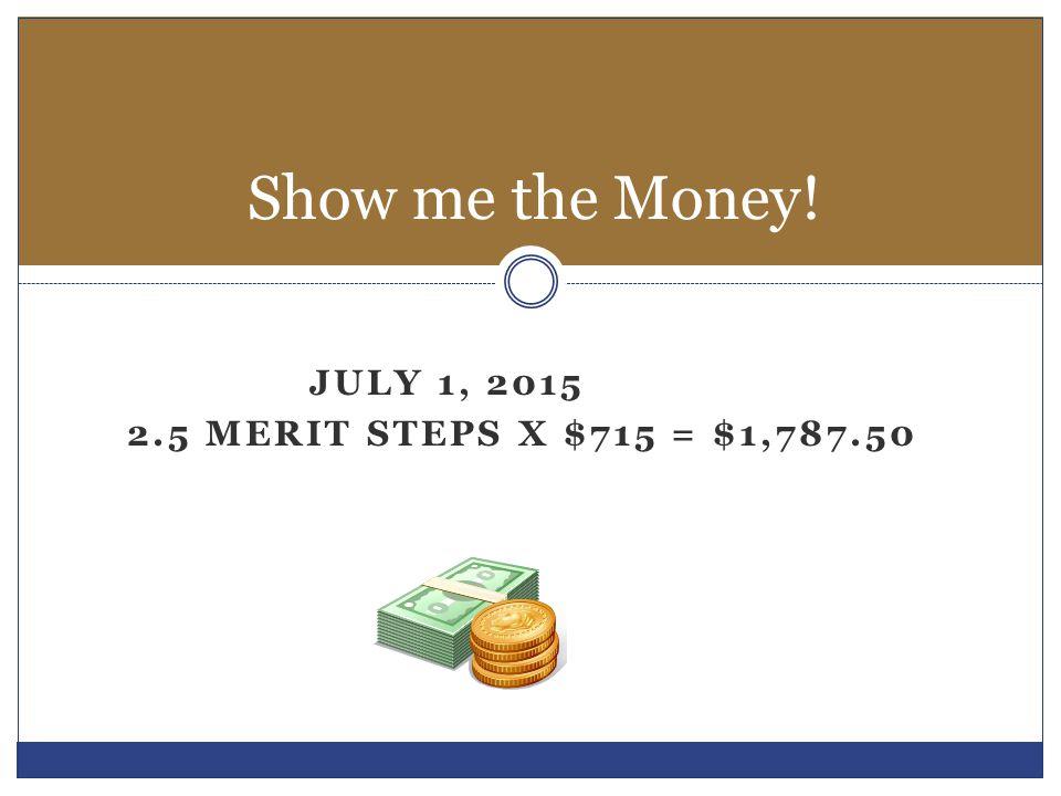JULY 1, 2015 2.5 MERIT STEPS X $715 = $1,787.50 Show me the Money!