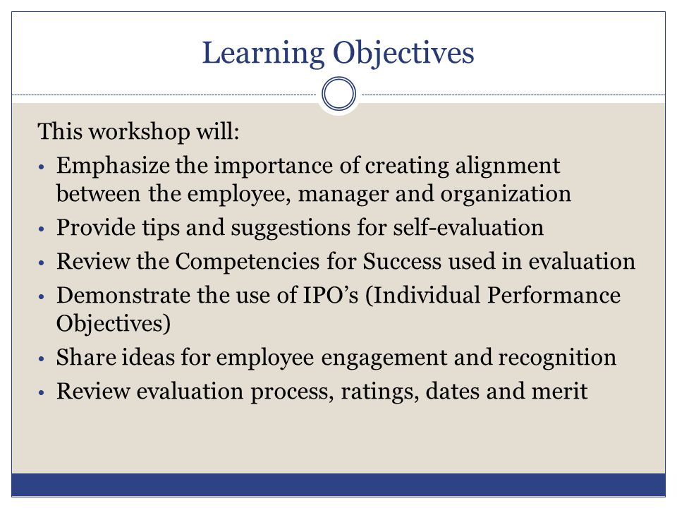 Learning Objectives This workshop will: Emphasize the importance of creating alignment between the employee, manager and organization Provide tips and