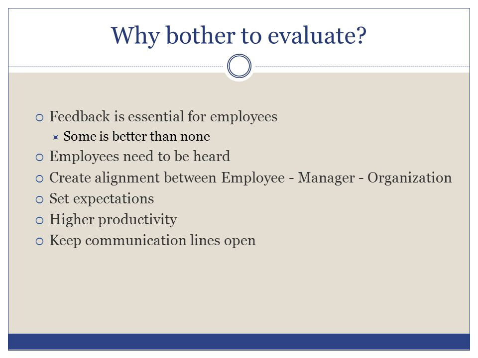 Why bother to evaluate?  Feedback is essential for employees  Some is better than none  Employees need to be heard  Create alignment between Emplo