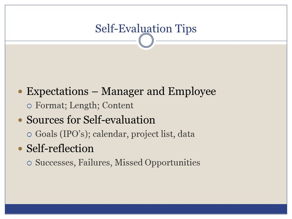 Self-Evaluation Tips Expectations – Manager and Employee  Format; Length; Content Sources for Self-evaluation  Goals (IPO's); calendar, project list