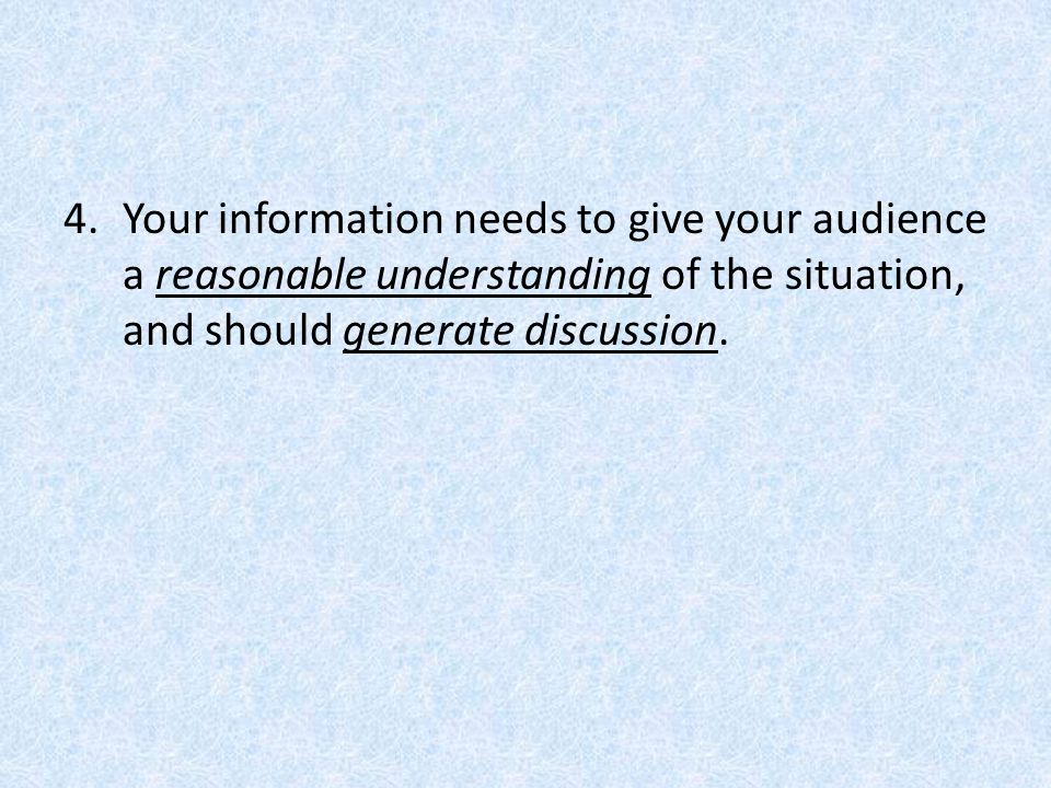 4.Your information needs to give your audience a reasonable understanding of the situation, and should generate discussion.