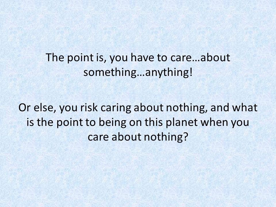 The point is, you have to care…about something…anything.