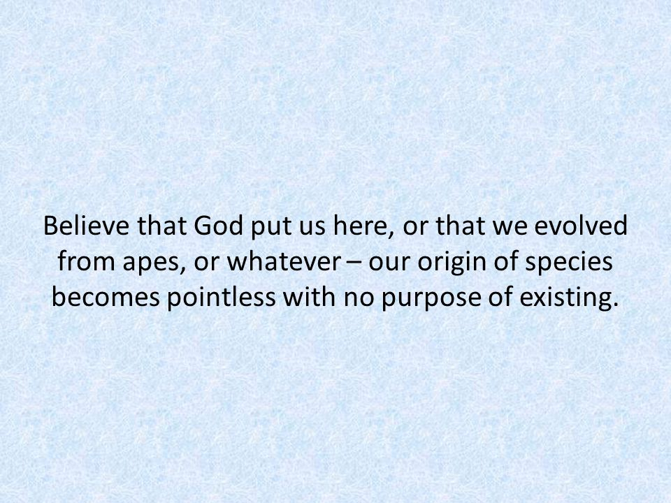 Believe that God put us here, or that we evolved from apes, or whatever – our origin of species becomes pointless with no purpose of existing.