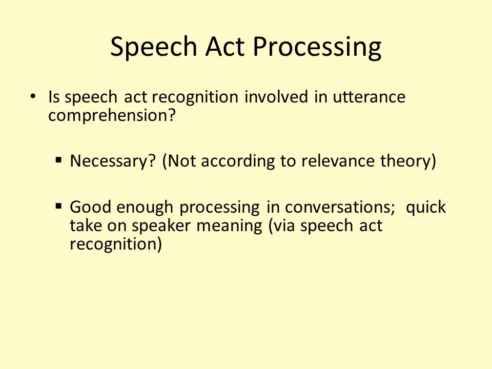 Speech Act Theory John Austin and John Searle Language use as action Illocutionary act – specific act(s) speaker intends the hearer to recognize – Take the form of speech act verbs (e.g., criticize, thank, apologize, offer, etc.) Implicit speech acts do not contain the speech act verb (I'll definitely do it tomorrow)