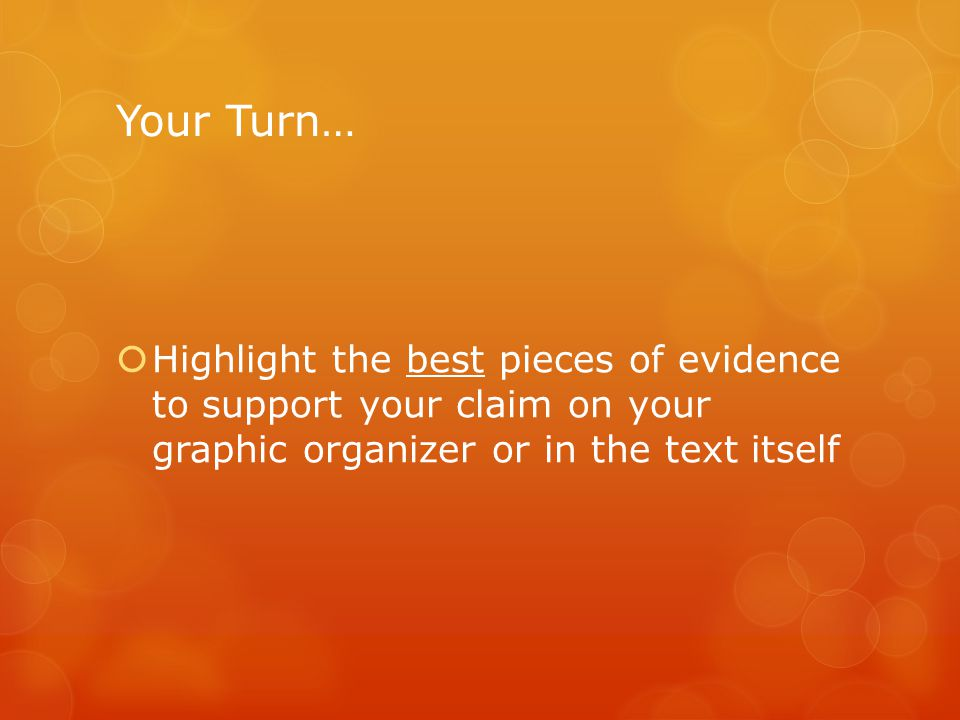 Your Turn…  Highlight the best pieces of evidence to support your claim on your graphic organizer or in the text itself