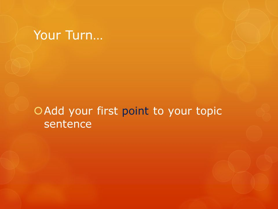 Your Turn…  Add your first point to your topic sentence