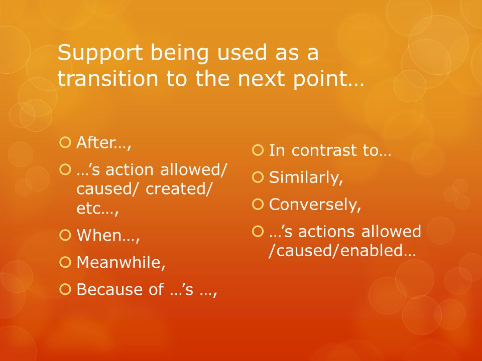 Support being used as a transition to the next point…  After…,  …'s action allowed/ caused/ created/ etc…,  When…,  Meanwhile,  Because of …'s …,