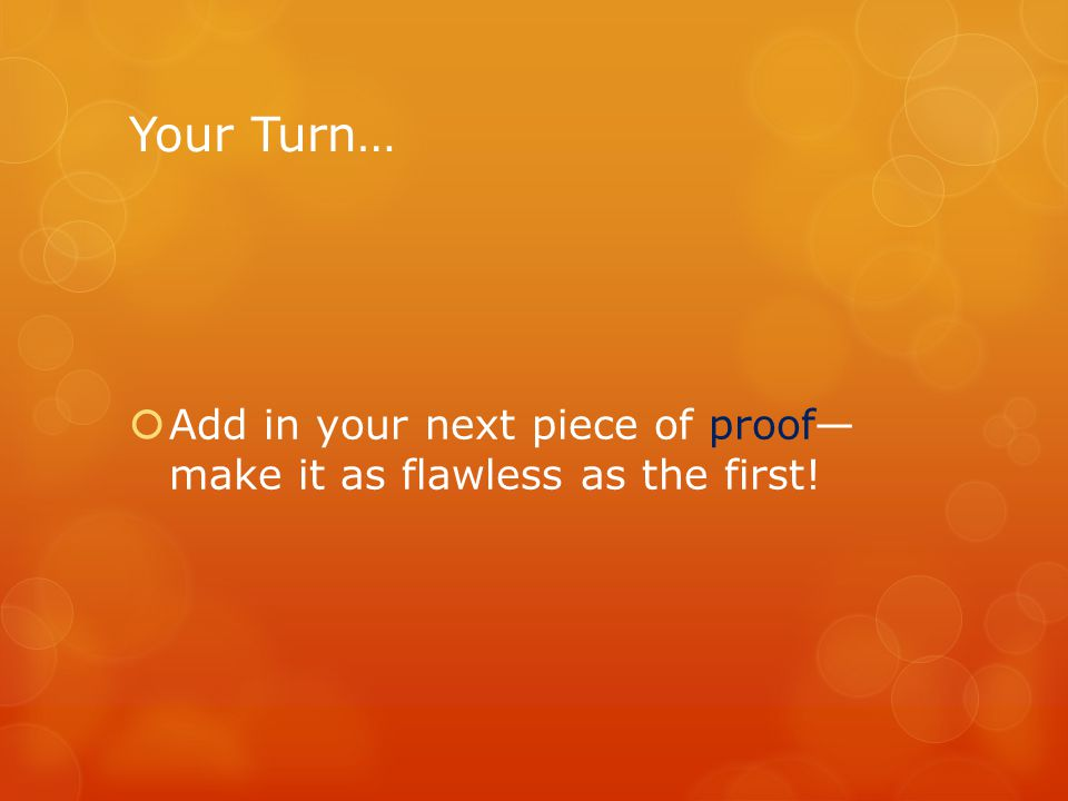 Your Turn…  Add in your next piece of proof— make it as flawless as the first!