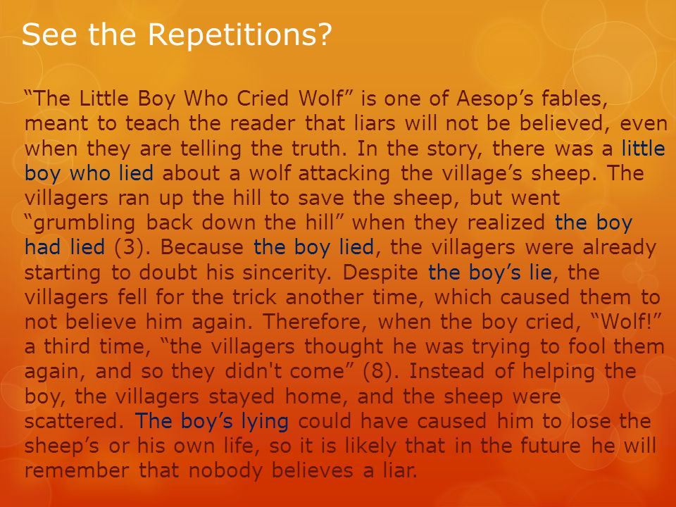"See the Repetitions? ""The Little Boy Who Cried Wolf"" is one of Aesop's fables, meant to teach the reader that liars will not be believed, even when th"