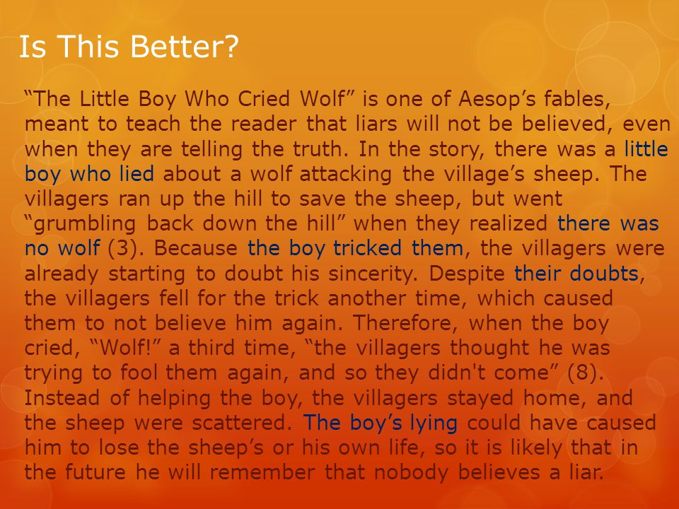 "Is This Better? ""The Little Boy Who Cried Wolf"" is one of Aesop's fables, meant to teach the reader that liars will not be believed, even when they ar"