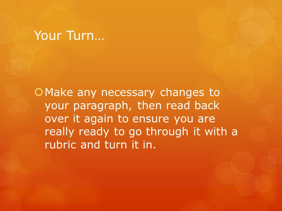 Your Turn…  Make any necessary changes to your paragraph, then read back over it again to ensure you are really ready to go through it with a rubric