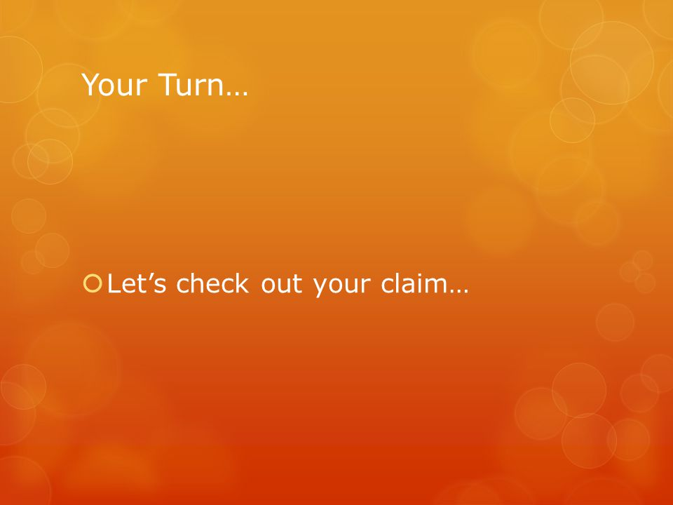 Your Turn…  Let's check out your claim…