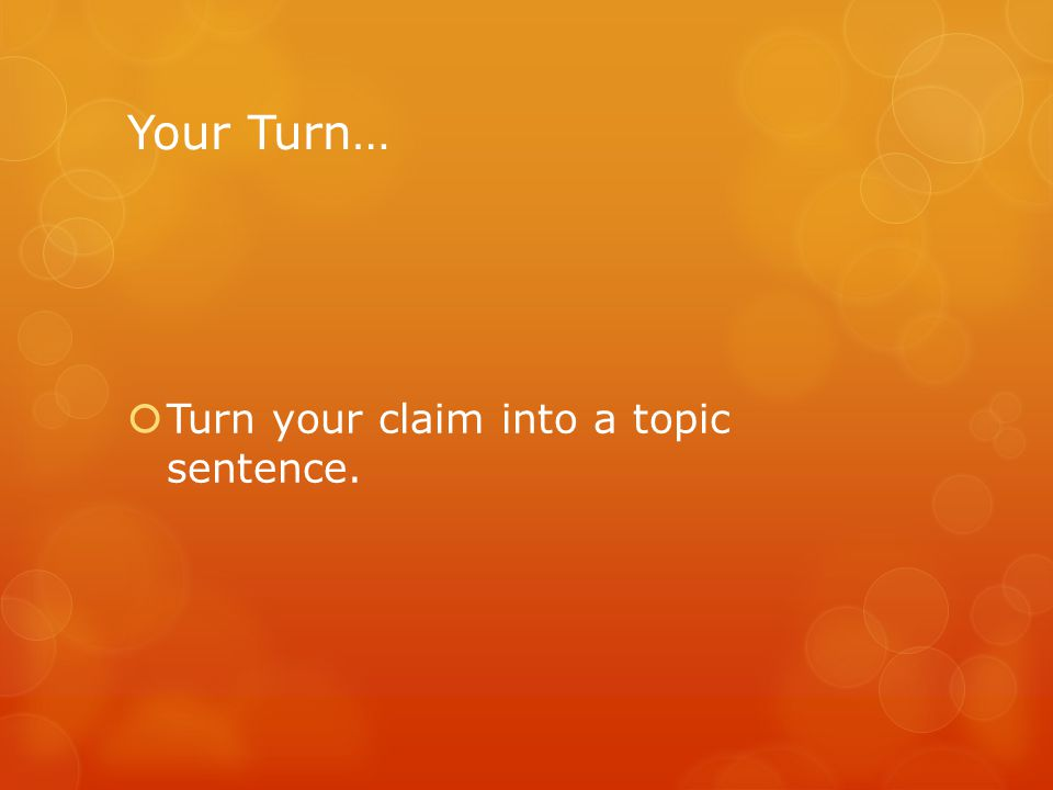 Your Turn…  Turn your claim into a topic sentence.