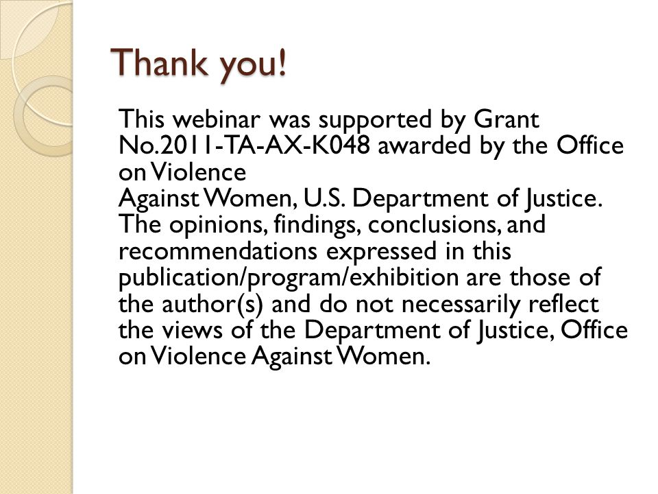 Thank you! This webinar was supported by Grant No.2011-TA-AX-K048 awarded by the Office on Violence Against Women, U.S. Department of Justice. The opi