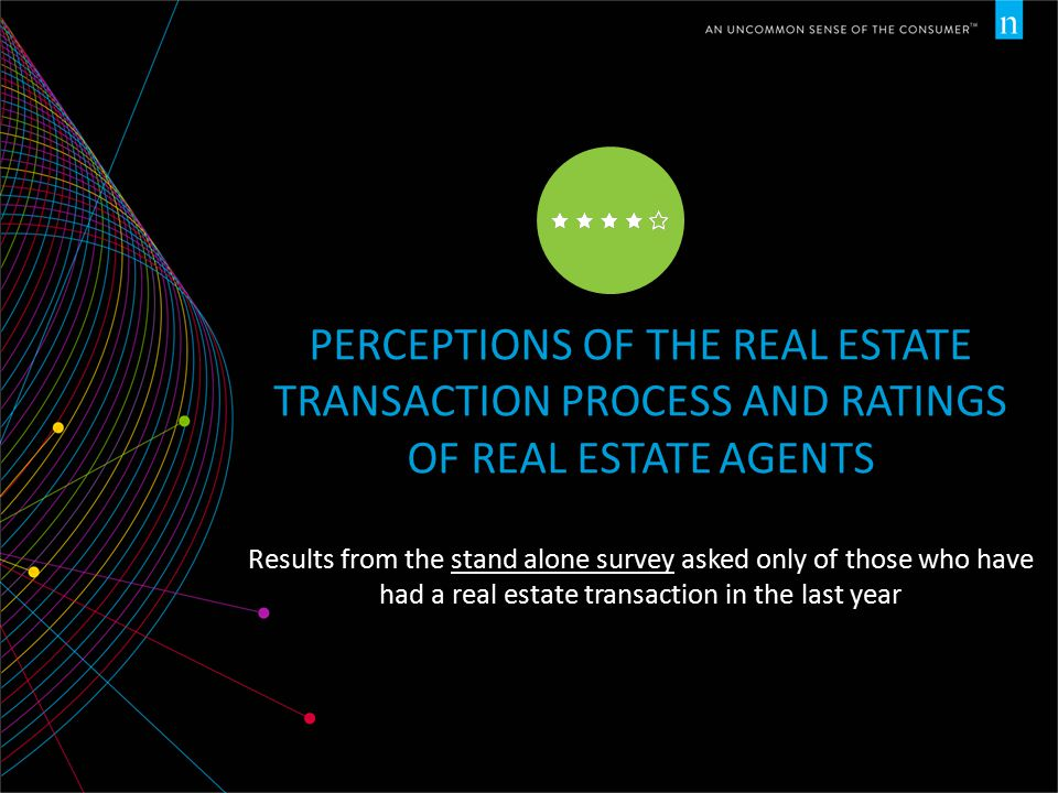 PERCEPTIONS OF THE REAL ESTATE TRANSACTION PROCESS AND RATINGS OF REAL ESTATE AGENTS Results from the stand alone survey asked only of those who have had a real estate transaction in the last year