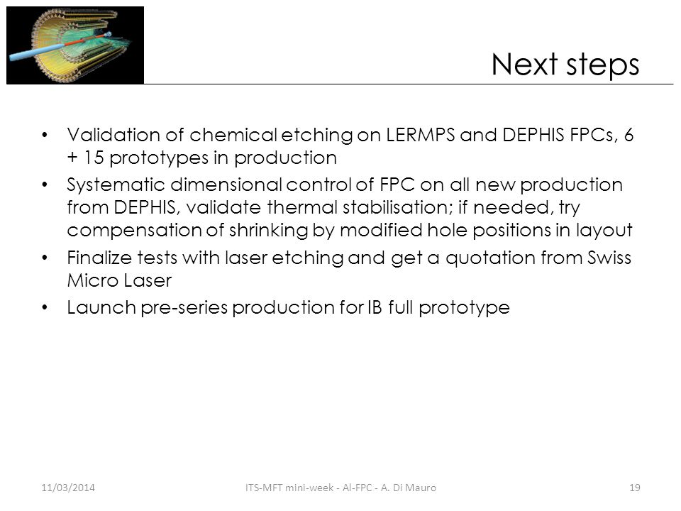 Next steps Validation of chemical etching on LERMPS and DEPHIS FPCs, 6 + 15 prototypes in production Systematic dimensional control of FPC on all new production from DEPHIS, validate thermal stabilisation; if needed, try compensation of shrinking by modified hole positions in layout Finalize tests with laser etching and get a quotation from Swiss Micro Laser Launch pre-series production for IB full prototype 11/03/201419ITS-MFT mini-week - Al-FPC - A.