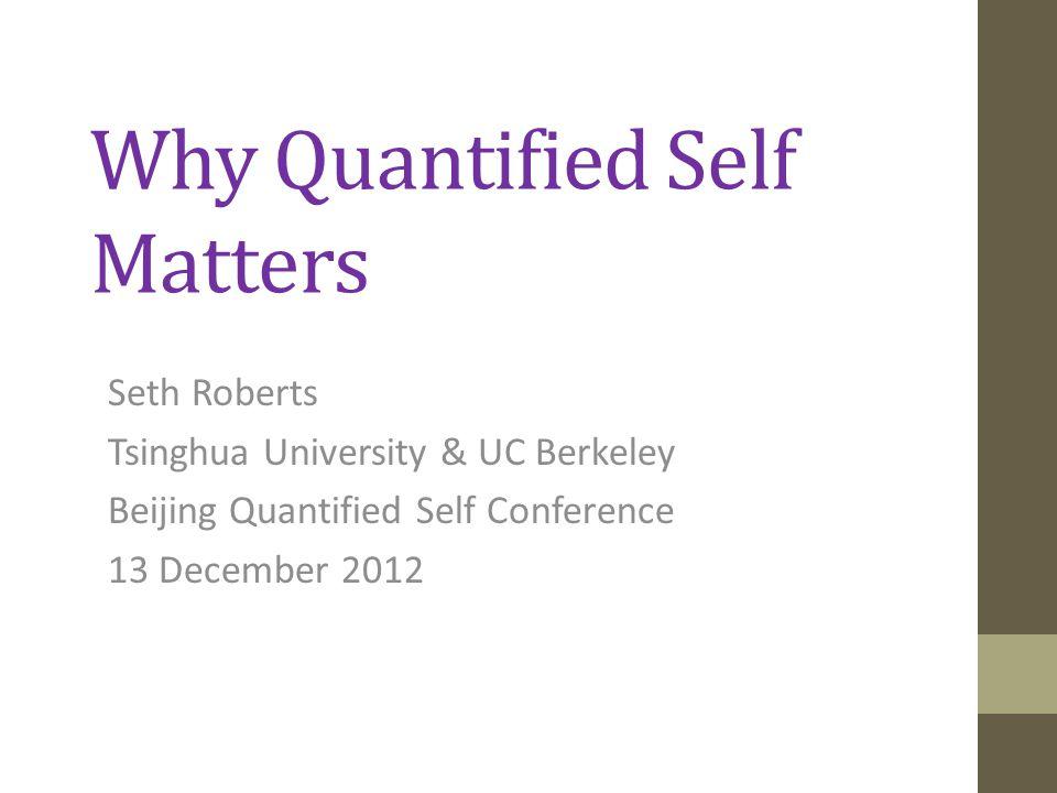 Why Quantified Self Matters Seth Roberts Tsinghua University & UC Berkeley Beijing Quantified Self Conference 13 December 2012