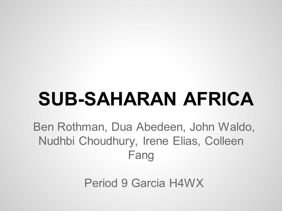 SUB-SAHARAN AFRICA Ben Rothman, Dua Abedeen, John Waldo, Nudhbi Choudhury, Irene Elias, Colleen Fang Period 9 Garcia H4WX