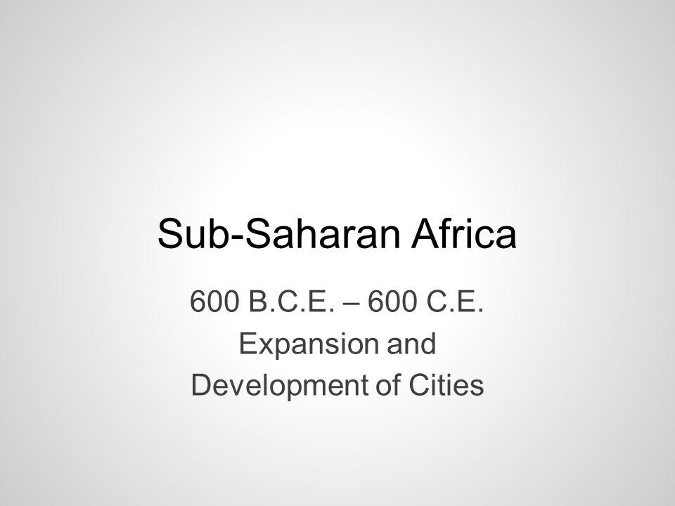 Sub-Saharan Africa 600 B.C.E. – 600 C.E. Expansion and Development of Cities