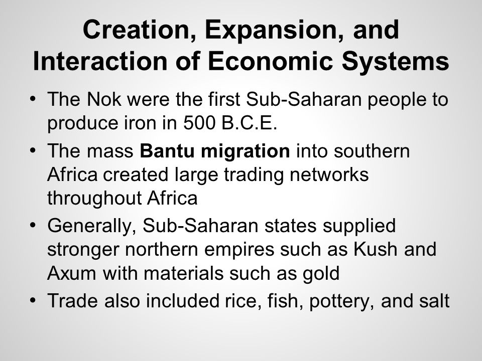 Creation, Expansion, and Interaction of Economic Systems The Nok were the first Sub-Saharan people to produce iron in 500 B.C.E. The mass Bantu migrat