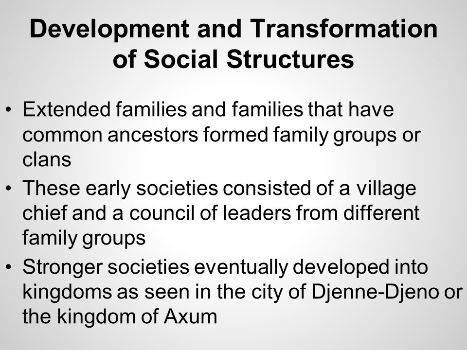 Development and Transformation of Social Structures Extended families and families that have common ancestors formed family groups or clans These earl