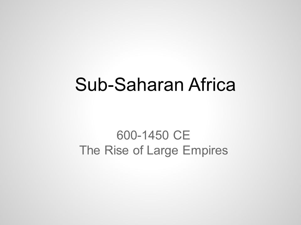 Sub-Saharan Africa 600-1450 CE The Rise of Large Empires