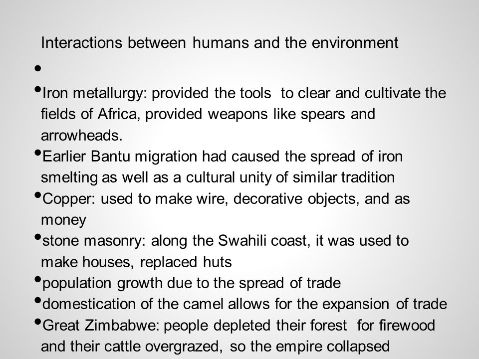Interactions between humans and the environment Iron metallurgy: provided the tools to clear and cultivate the fields of Africa, provided weapons like