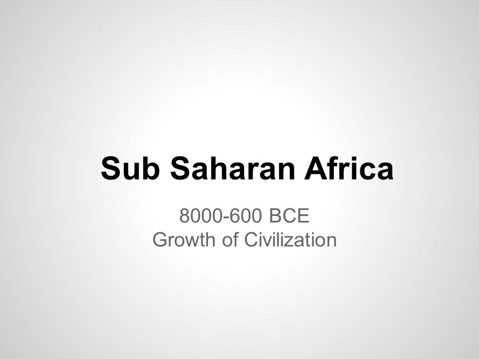 Sub Saharan Africa 8000-600 BCE Growth of Civilization
