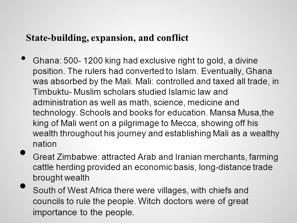 State-building, expansion, and conflict Ghana: 500- 1200 king had exclusive right to gold, a divine position. The rulers had converted to Islam. Event