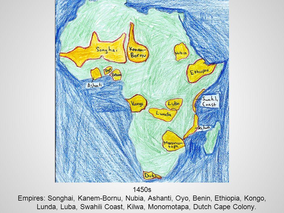 1450s Empires: Songhai, Kanem-Bornu, Nubia, Ashanti, Oyo, Benin, Ethiopia, Kongo, Lunda, Luba, Swahili Coast, Kilwa, Monomotapa, Dutch Cape Colony.