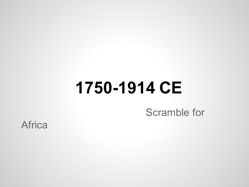 1750-1914 CE Scramble for Africa
