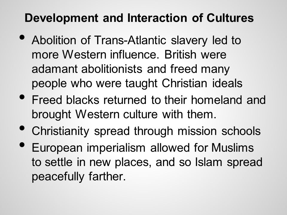 Development and Interaction of Cultures Abolition of Trans-Atlantic slavery led to more Western influence. British were adamant abolitionists and free