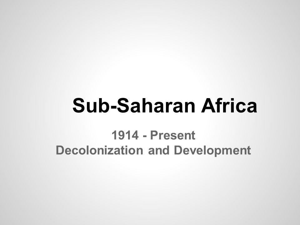 Sub-Saharan Africa 1914 - Present Decolonization and Development