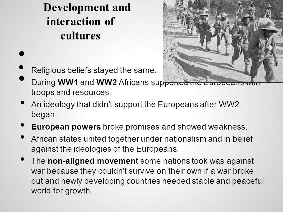 Development and interaction of cultures Religious beliefs stayed the same. During WW1 and WW2 Africans supported the Europeans with troops and resourc